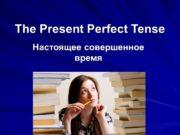 The Present Perfect Tense Настоящее совершенное время. Употребление