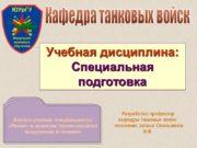 Кафедра танковых войск Учебная дисциплина: Специальная подготовка Разработал