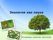 Экология как наука Основные понятия экологии Экология –