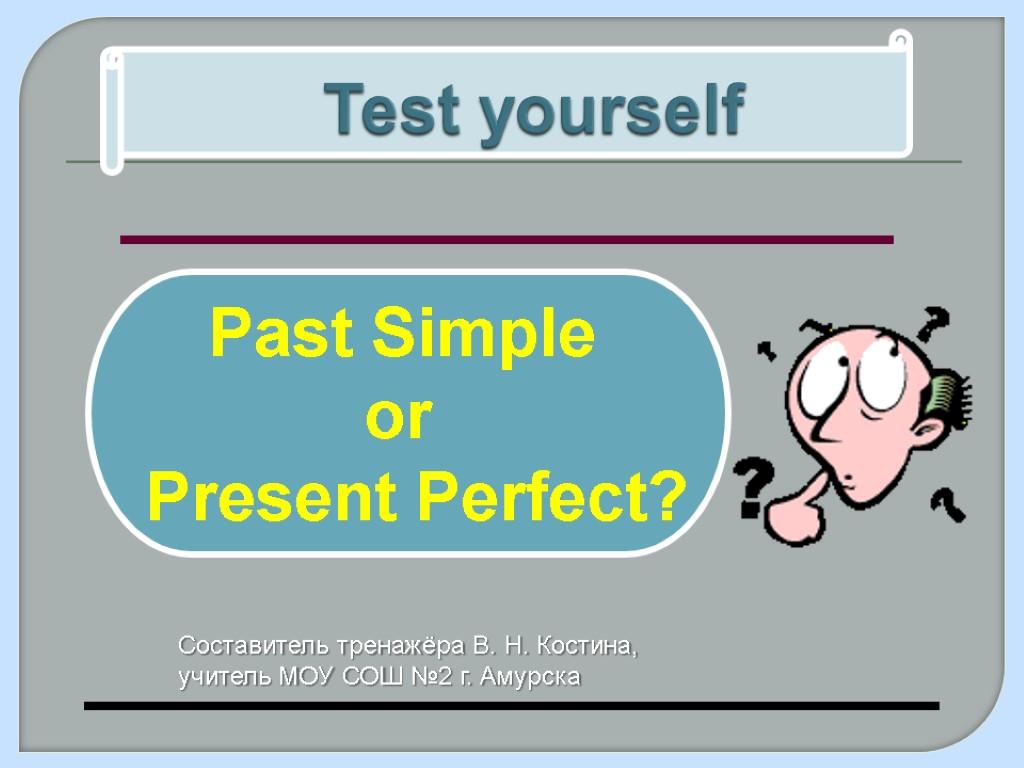 Test yourself Past Simple or Present Perfect? Составитель