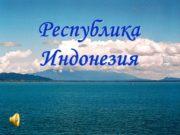 Республика Индонезия. Немного из истории Историческим ядром Индонезии