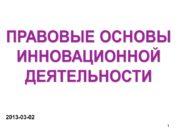 ПРАВОВЫЕ ОСНОВЫ ИННОВАЦИОННОЙ ДЕЯТЕЛЬНОСТИ 2013 -03 -02 1