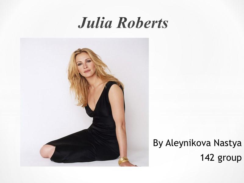 By Aleynikova Nastya 142 group Julia Roberts Early