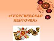 «ГЕОРГИЕВСКАЯ ЛЕНТОЧКА» Георгиевская лента – это лента от