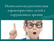 Психолого-педагогическая характеристика детей с нарушением зрения Любое отклонение