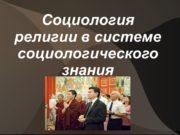 Социология религии в системе социологического знания Социология религии