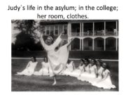 Judy`s life in the asylum; in the college;