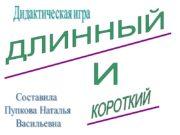 ДЛИННЫЙ КОРОТКИЙ И Дидактическая игра Составила Пупкова Наталья