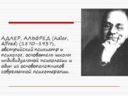 АДЛЕР, АЛЬФРЕД (Adler, Alfred) (1870–1937), австрийский психиатр и