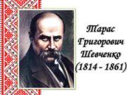 Тарас Григорович Шевченко (1814 — 1861) Тарас Григорович