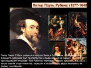Питер Пауль Рубенс (1577-1640) Питер Пауэл Рубенс родился