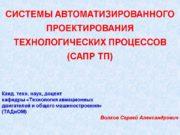 СИСТЕМЫ АВТОМАТИЗИРОВАННОГО ПРОЕКТИРОВАНИЯ ТЕХНОЛОГИЧЕСКИХ ПРОЦЕССОВ (САПР ТП) Канд.
