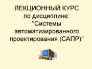 ЛЕКЦИОННЫЙ КУРС по дисциплине: «Системы автоматизированного проектирования (САПР)»