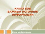 КНИГА КАК ВАЖНЫЙ ИСТОЧНИК ИНФОРМАЦИИ 2 День информации