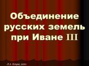 Объединение русских земель при Иване III Л.А. Кацва,