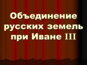 Объединение русских земель при Иване III Великий князь