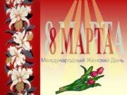 Международный Женский День 8 МАРТА Трудно представить нашу