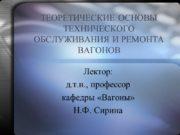 ТЕОРЕТИЧЕСКИЕ ОСНОВЫ ТЕХНИЧЕСКОГО ОБСЛУЖИВАНИЯ И РЕМОНТА ВАГОНОВ Лектор: