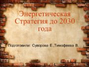 Энергетическая Стратегия до 2030 года Подготовили: Cуворова Е.,Тимофеева