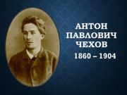 Антон Павлович Чехов 1860 – 1904 «А.П. Чехов