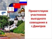 Приветствуем участников выездного совещания в г.Дмитров 14 декабря