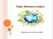 ТЕМА:  «ГИГИЕНА ПОЧВЫ»   Преподаватель Ламакина