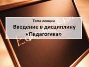 Тема лекции Введение в дисциплину «Педагогика»