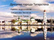 Древние города Татарстана Проект подготовили Ситдикова Эвелина