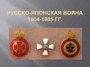РУССКО-ЯПОНСКАЯ ВОЙНА  1904 -1905 ГГ.