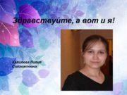 Здравствуйте, а вот и я! Халилова Лилия Салаватовна