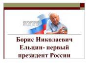 Борис Николаевич Ельцин- первый президент России Борис Николаевич