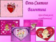 День Святого Валентина праздник всех влюбленных! Содержание: история
