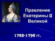 Правление Екатерины II  Великой  1762