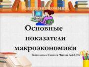 Макроэкономика Основные  показатели макроэкономики Выполнила: Тюлюш