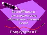 Воспалительно- дистрофические заболевания слюнных желез. Проф.Русанов В.П. Общие