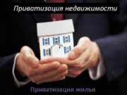 Приватизация недвижимости   Приватизация жилья