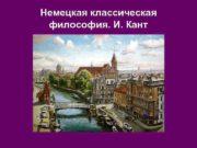 Немецкая классическая  философия. И. Кант