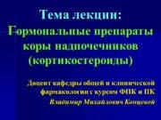 Тема лекции: Гормональные препараты коры надпочечников (кортикостероиды) Доцент