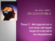 Тема 2. Методология и система методов  педагогического