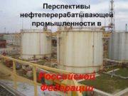 Перспективы  нефтеперерабатывающей  Перспективы промышленности