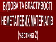 БУДОВА ТА ВЛАСТИВОСТІ НЕМЕТАЛЕВИХ МАТЕРІАЛІВ (частина 2) 1.Особливості