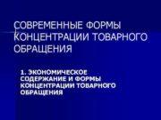 СОВРЕМЕННЫЕ ФОРМЫ КОНЦЕНТРАЦИИ ТОВАРНОГО ОБРАЩЕНИЯ  1. ЭКОНОМИЧЕСКОЕ
