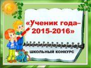 «Ученик года– 2015 -2016»  ШКОЛЬНЫЙ КОНКУРС