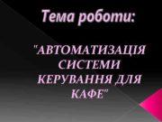 «АВТОМАТИЗАЦІЯ СИСТЕМИ КЕРУВАННЯ ДЛЯ КАФЕ»  Мета роботи