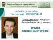 Преподаватель: кандидат философских наук, доцент СУСЛОВ АЛЕКСЕЙ ВИКТОРОВИЧ
