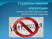 Студенты против  коррупции Административно-правовые меры противодействия