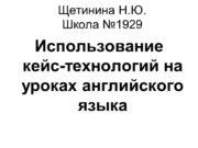 Щетинина Н.Ю. Школа №1929 Использование кейс-технологий на уроках