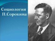 Социология П. Сорокина  Содержание: I. Биография. II.