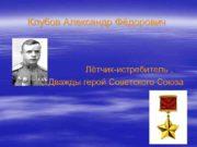 Клубов Александр Фёдорович    Лётчик-истребитель ,