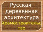 Русская деревянная архитектура Храмостроительс тво  Деревянное храмостроительство